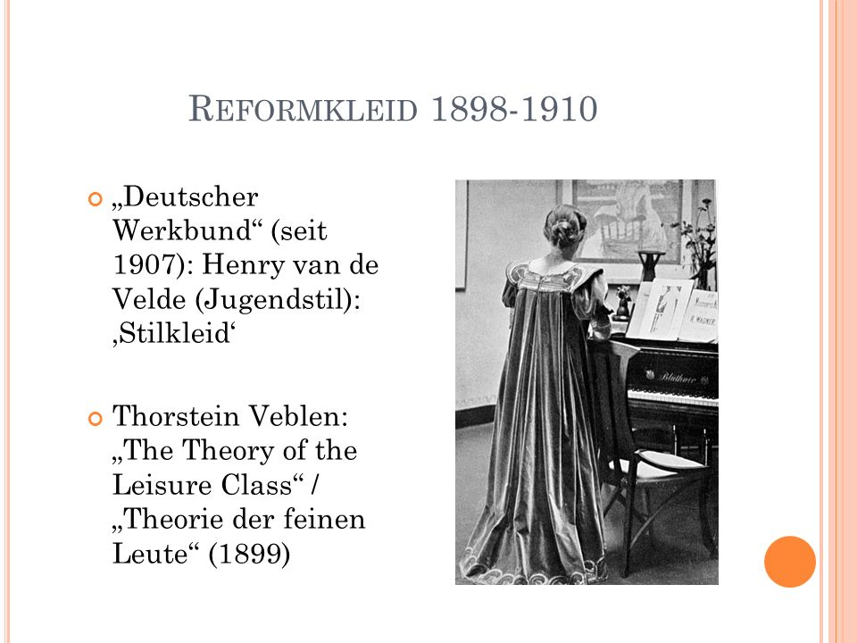"R EFORMKLEID 1898-1910 ""Deutscher Werkbund (seit 1907): Henry van de Velde (Jugendstil): 'Stilkleid' Thorstein Veblen: ""The Theory of the Leisure Class / ""Theorie der feinen Leute (1899)"