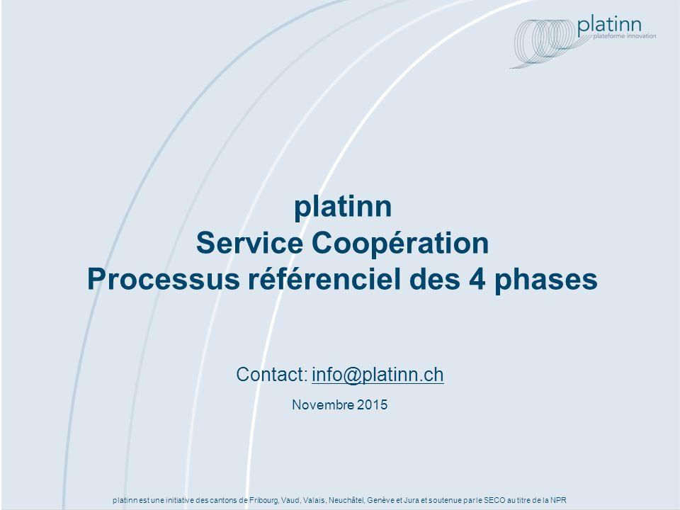 platinn est une initiative des cantons de Fribourg, Vaud, Valais, Neuchâtel, Genève et Jura et soutenue par le SECO au titre de la NPR platinn Service Coopération Processus référenciel des 4 phases Contact: info@platinn.chinfo@platinn.ch Novembre 2015