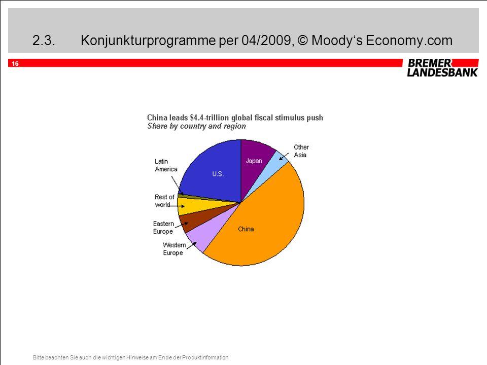 16 Bitte beachten Sie auch die wichtigen Hinweise am Ende der Produktinformation 2.3.Konjunkturprogramme per 04/2009, © Moody's Economy.com