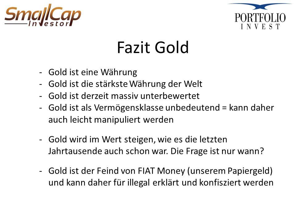 Fazit Gold -Gold ist eine Währung -Gold ist die stärkste Währung der Welt -Gold ist derzeit massiv unterbewertet -Gold ist als Vermögensklasse unbedeutend = kann daher auch leicht manipuliert werden -Gold wird im Wert steigen, wie es die letzten Jahrtausende auch schon war.