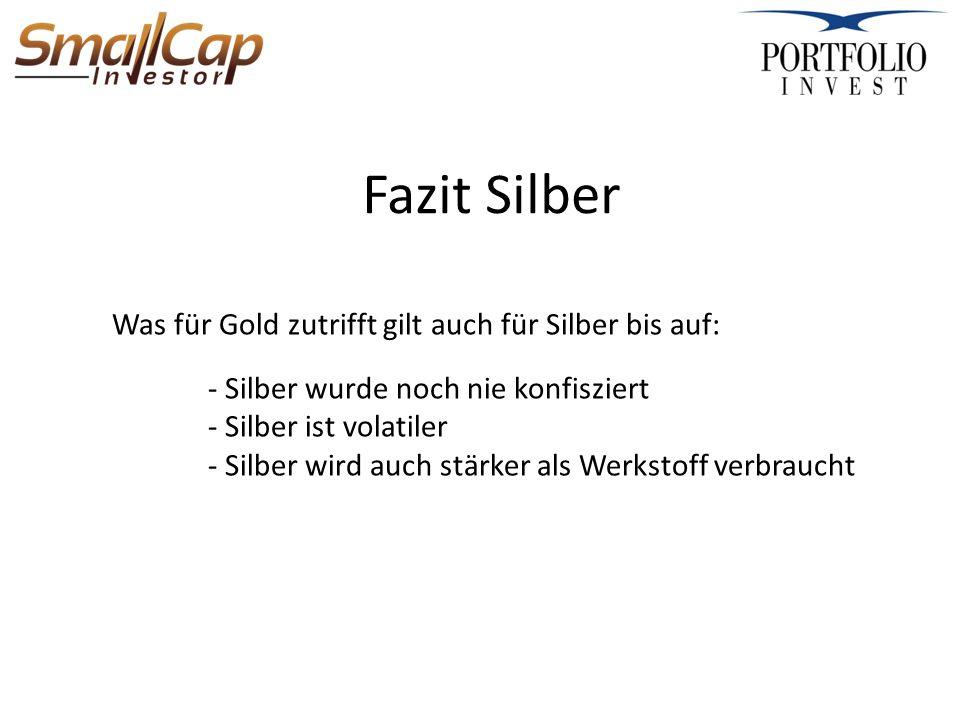 Fazit Silber Was für Gold zutrifft gilt auch für Silber bis auf: - Silber wurde noch nie konfisziert - Silber ist volatiler - Silber wird auch stärker als Werkstoff verbraucht