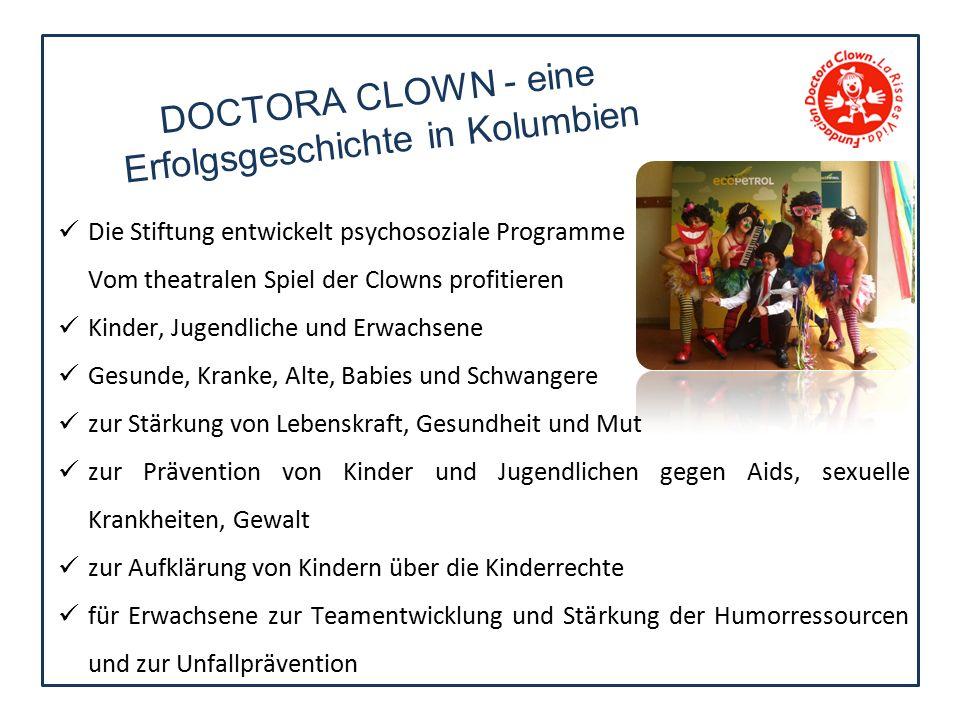 Die Stiftung entwickelt psychosoziale Programme Vom theatralen Spiel der Clowns profitieren Kinder, Jugendliche und Erwachsene Gesunde, Kranke, Alte, Babies und Schwangere zur Stärkung von Lebenskraft, Gesundheit und Mut zur Prävention von Kinder und Jugendlichen gegen Aids, sexuelle Krankheiten, Gewalt zur Aufklärung von Kindern über die Kinderrechte für Erwachsene zur Teamentwicklung und Stärkung der Humorressourcen und zur Unfallprävention DOCTORA CLOWN - eine Erfolgsgeschichte in Kolumbien