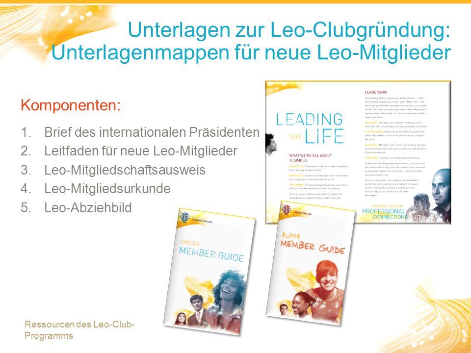 Komponenten: 1.Brief des internationalen Präsidenten 2.Leitfaden für neue Leo-Mitglieder 3.Leo-Mitgliedschaftsausweis 4.Leo-Mitgliedsurkunde 5.Leo-Abziehbild Unterlagen zur Leo-Clubgründung: Unterlagenmappen für neue Leo-Mitglieder Ressourcen des Leo-Club- Programms