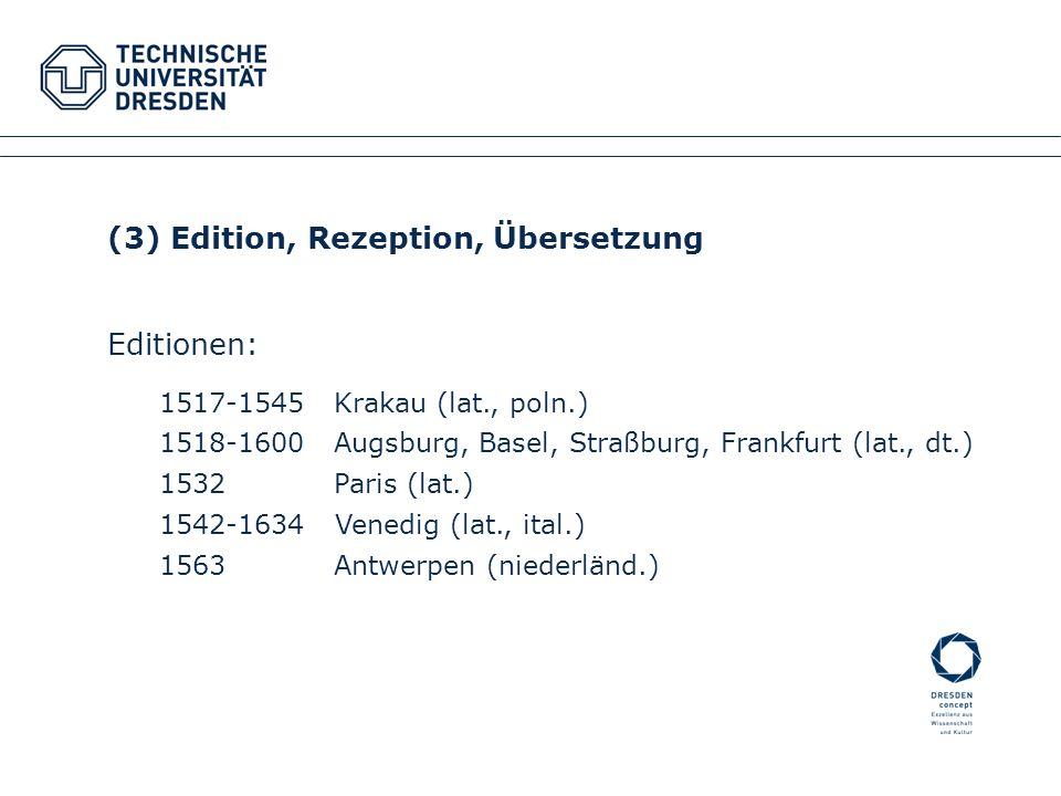 (3) Edition, Rezeption, Übersetzung Editionen: 1517-1545Krakau (lat., poln.) 1518-1600Augsburg, Basel, Straßburg, Frankfurt (lat., dt.) 1532 Paris (la