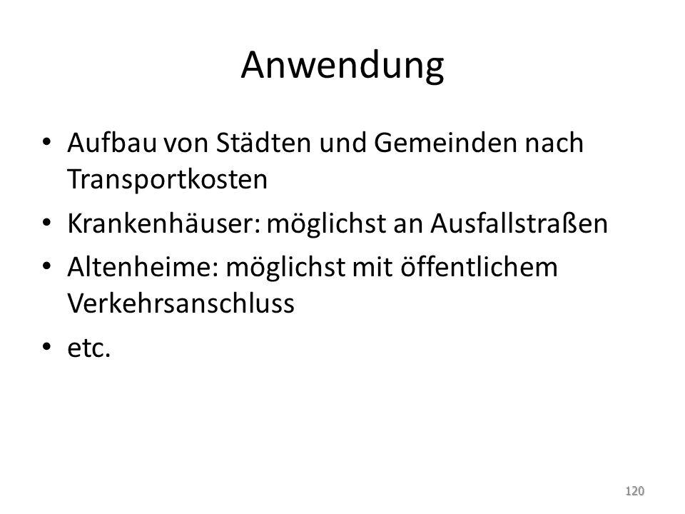 Anwendung Aufbau von Städten und Gemeinden nach Transportkosten Krankenhäuser: möglichst an Ausfallstraßen Altenheime: möglichst mit öffentlichem Verkehrsanschluss etc.