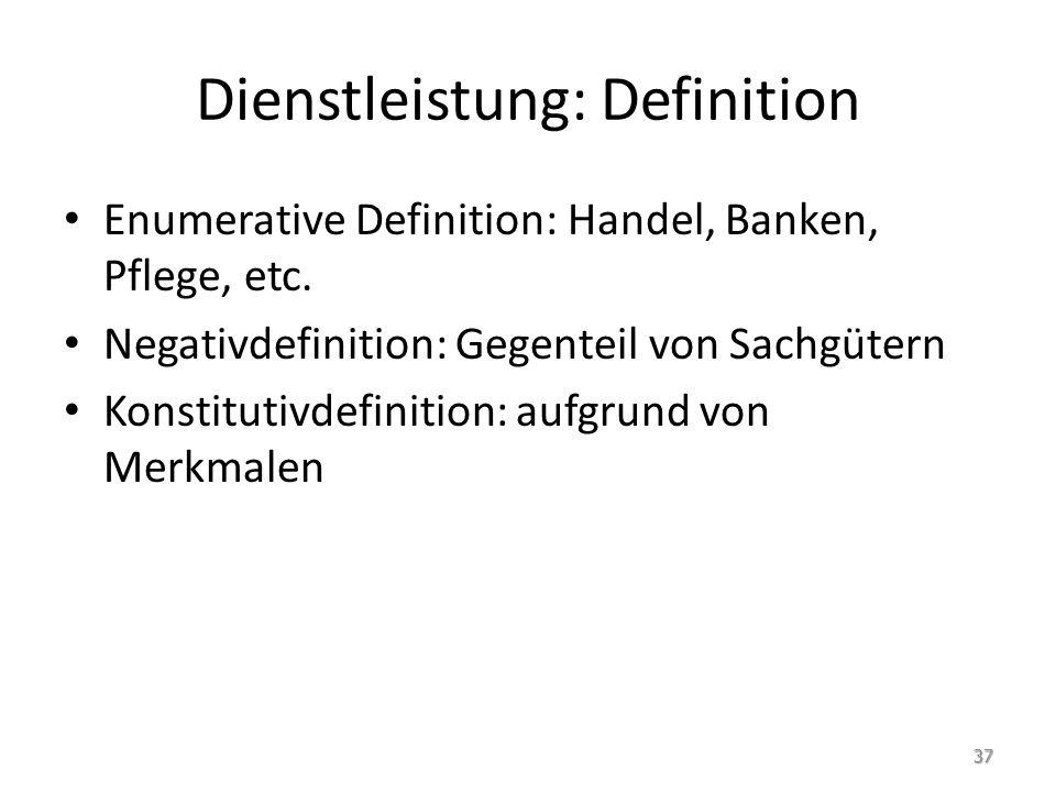 Dienstleistung: Definition Enumerative Definition: Handel, Banken, Pflege, etc. Negativdefinition: Gegenteil von Sachgütern Konstitutivdefinition: auf