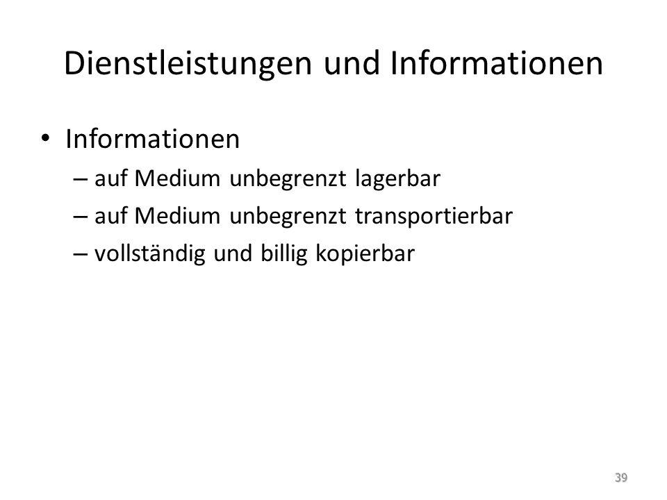 Dienstleistungen und Informationen Informationen – auf Medium unbegrenzt lagerbar – auf Medium unbegrenzt transportierbar – vollständig und billig kopierbar 39