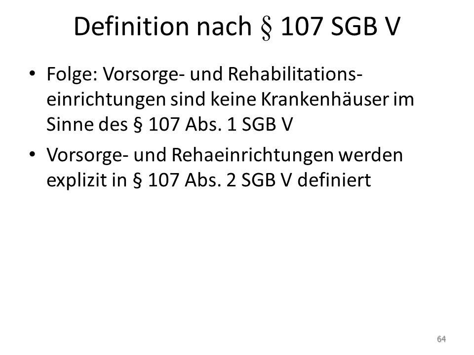 Definition nach § 107 SGB V Folge: Vorsorge- und Rehabilitations- einrichtungen sind keine Krankenhäuser im Sinne des § 107 Abs. 1 SGB V Vorsorge- und