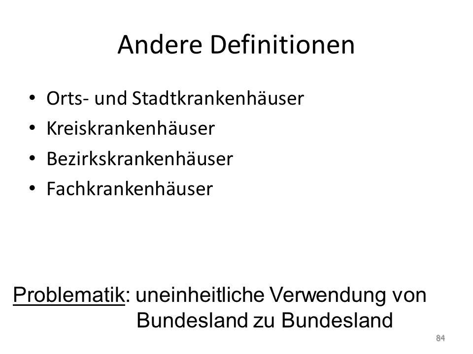 Andere Definitionen Orts- und Stadtkrankenhäuser Kreiskrankenhäuser Bezirkskrankenhäuser Fachkrankenhäuser Problematik: uneinheitliche Verwendung von Bundesland zu Bundesland 84