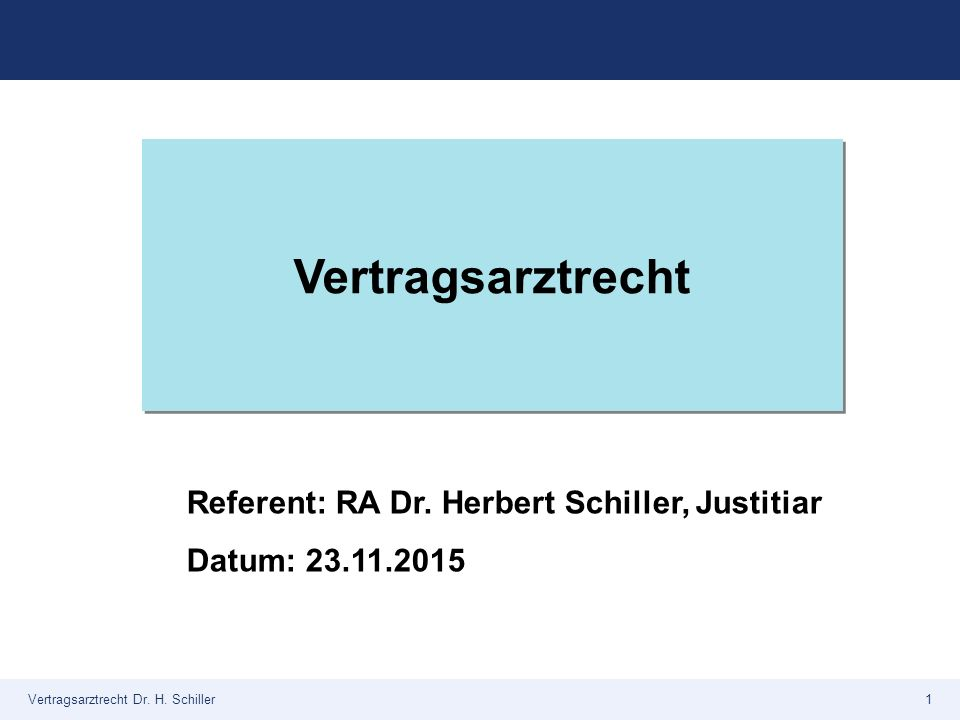 Vertragsarztrecht Referent: RA Dr. Herbert Schiller, Justitiar Datum: 23.11.2015 Vertragsarztrecht Dr. H. Schiller1