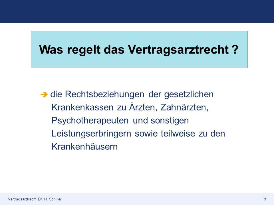 Vertragsarztrecht Dr. H. Schiller9 Was regelt das Vertragsarztrecht ?  die Rechtsbeziehungen der gesetzlichen Krankenkassen zu Ärzten, Zahnärzten, Ps