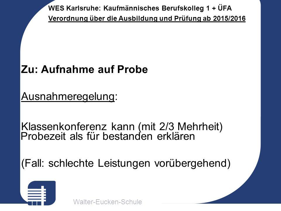 Walter-Eucken-Schule WES Karlsruhe: Kaufmännisches Berufskolleg 1 + ÜFA Verordnung über die Ausbildung und Prüfung ab 2015/2016 Zu: Aufnahme auf Probe Ausnahmeregelung: Klassenkonferenz kann (mit 2/3 Mehrheit) Probezeit als für bestanden erklären (Fall: schlechte Leistungen vorübergehend)