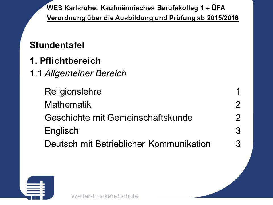 Walter-Eucken-Schule WES Karlsruhe: Kaufmännisches Berufskolleg 1 + ÜFA Verordnung über die Ausbildung und Prüfung ab 2015/2016 Religionslehre1 Mathematik2 Geschichte mit Gemeinschaftskunde2 Englisch3 Deutsch mit Betrieblicher Kommunikation3 Stundentafel 1.Pflichtbereich 1.1 Allgemeiner Bereich