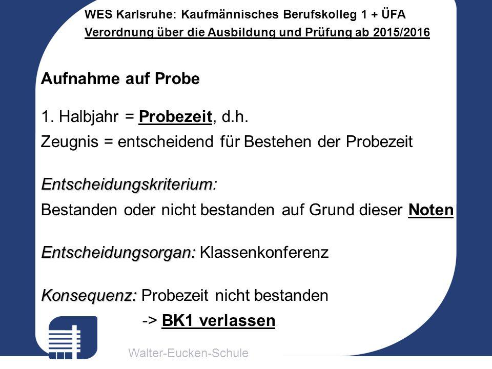Walter-Eucken-Schule WES Karlsruhe: Kaufmännisches Berufskolleg 1 + ÜFA Verordnung über die Ausbildung und Prüfung ab 2015/2016 Aufnahme auf Probe 1.