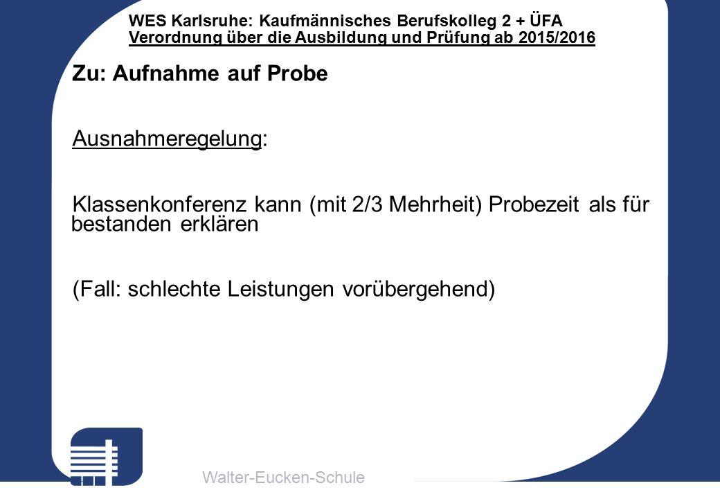 Walter-Eucken-Schule WES Karlsruhe: Kaufmännisches Berufskolleg 2 + ÜFA Verordnung über die Ausbildung und Prüfung ab 2015/2016 Zu: Aufnahme auf Probe Ausnahmeregelung: Klassenkonferenz kann (mit 2/3 Mehrheit) Probezeit als für bestanden erklären (Fall: schlechte Leistungen vorübergehend)