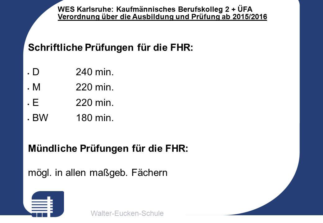 Walter-Eucken-Schule WES Karlsruhe: Kaufmännisches Berufskolleg 2 + ÜFA Verordnung über die Ausbildung und Prüfung ab 2015/2016 Schriftliche Prüfungen für die FHR:  D240 min.