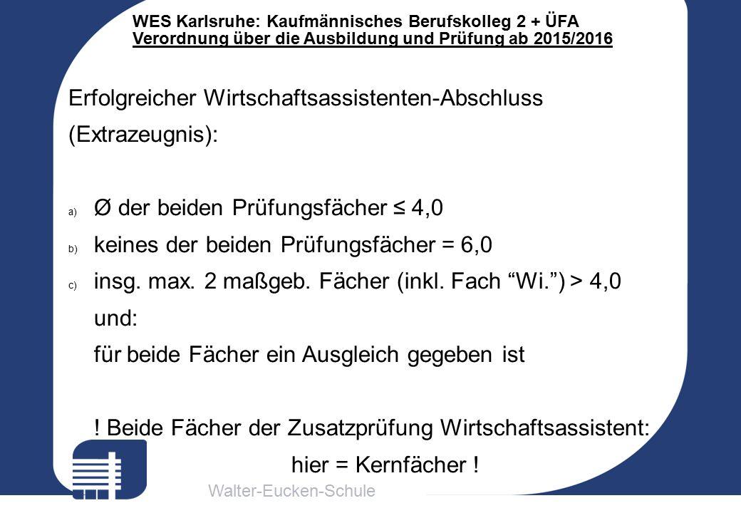 Walter-Eucken-Schule WES Karlsruhe: Kaufmännisches Berufskolleg 2 + ÜFA Verordnung über die Ausbildung und Prüfung ab 2015/2016 Erfolgreicher Wirtschaftsassistenten-Abschluss (Extrazeugnis): a) Ø der beiden Prüfungsfächer ≤ 4,0 b) keines der beiden Prüfungsfächer = 6,0 c) insg.