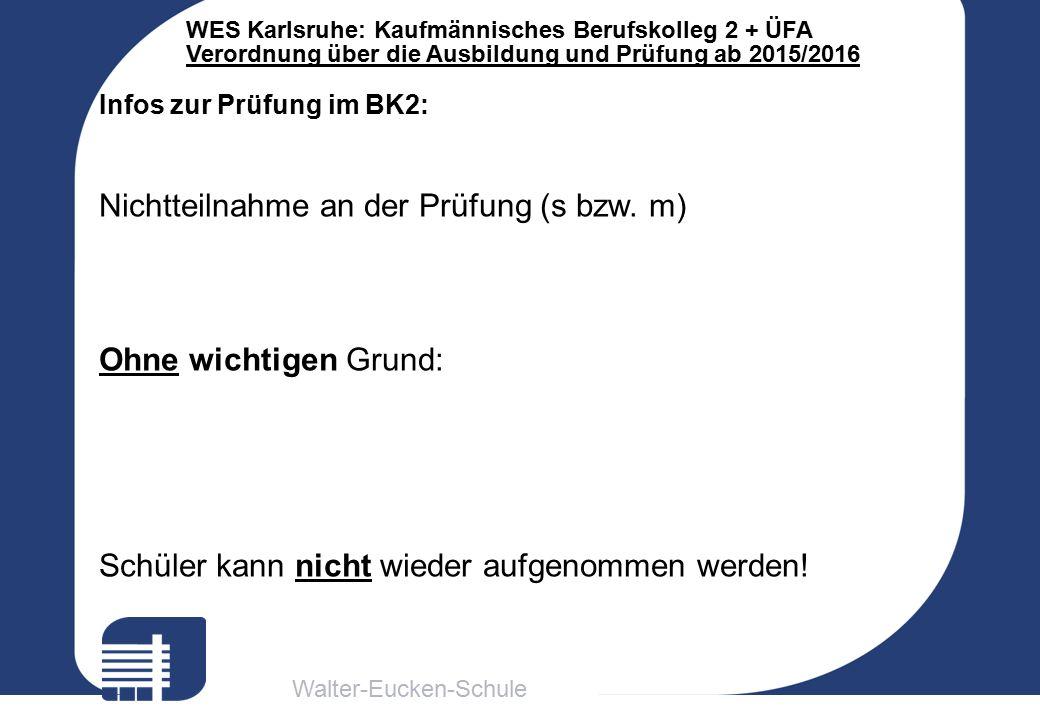 Walter-Eucken-Schule WES Karlsruhe: Kaufmännisches Berufskolleg 2 + ÜFA Verordnung über die Ausbildung und Prüfung ab 2015/2016 Infos zur Prüfung im BK2: Nichtteilnahme an der Prüfung (s bzw.