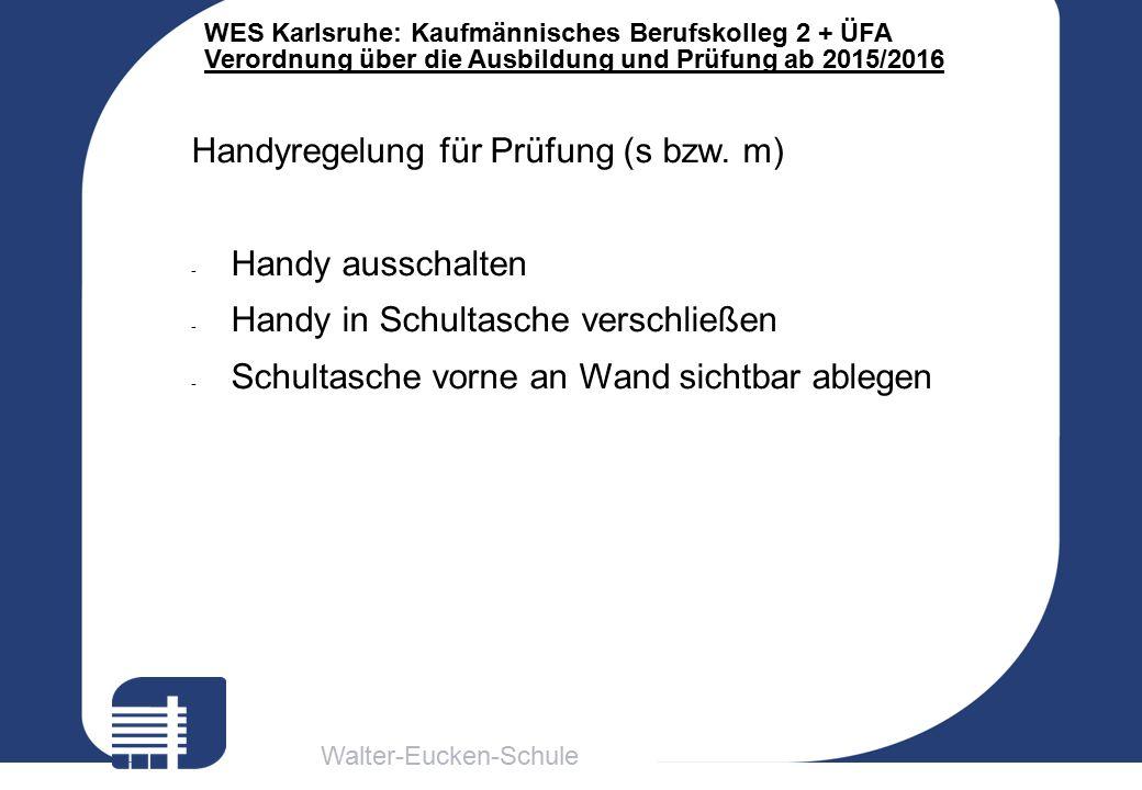 Walter-Eucken-Schule WES Karlsruhe: Kaufmännisches Berufskolleg 2 + ÜFA Verordnung über die Ausbildung und Prüfung ab 2015/2016 Handyregelung für Prüf