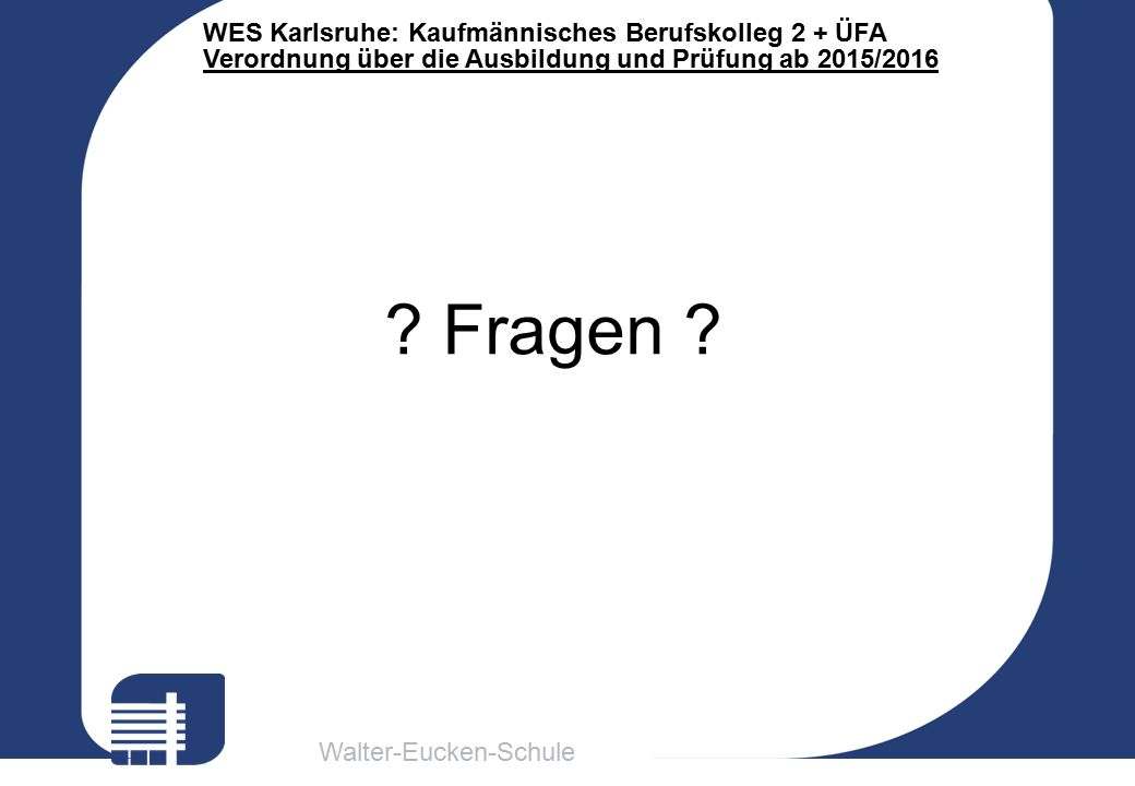 Walter-Eucken-Schule WES Karlsruhe: Kaufmännisches Berufskolleg 2 + ÜFA Verordnung über die Ausbildung und Prüfung ab 2015/2016 ? Fragen ?
