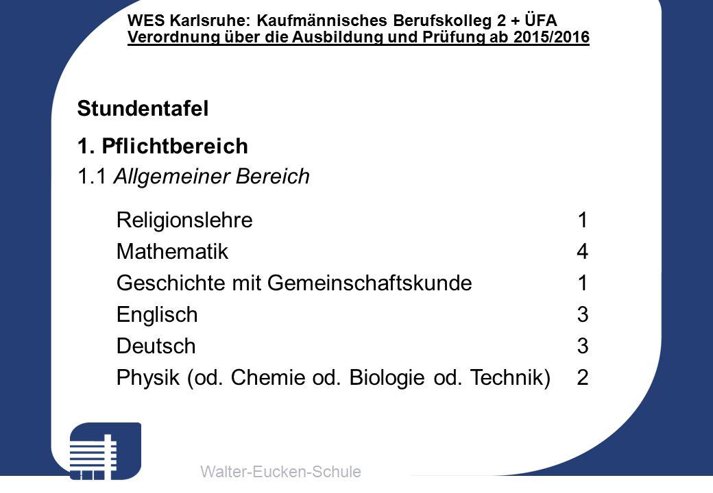 Walter-Eucken-Schule WES Karlsruhe: Kaufmännisches Berufskolleg 2 + ÜFA Verordnung über die Ausbildung und Prüfung ab 2015/2016 Religionslehre1 Mathematik4 Geschichte mit Gemeinschaftskunde1 Englisch3 Deutsch3 Physik (od.