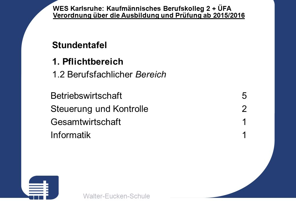 Walter-Eucken-Schule WES Karlsruhe: Kaufmännisches Berufskolleg 2 + ÜFA Verordnung über die Ausbildung und Prüfung ab 2015/2016 Stundentafel 1.Pflicht