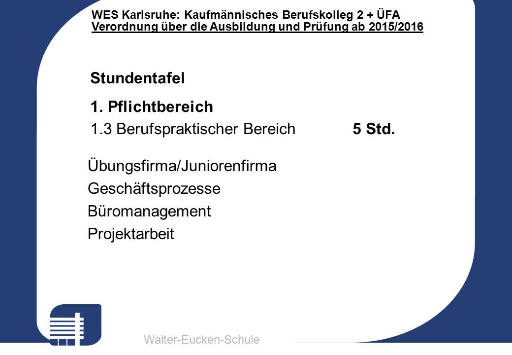 Walter-Eucken-Schule WES Karlsruhe: Kaufmännisches Berufskolleg 2 + ÜFA Verordnung über die Ausbildung und Prüfung ab 2015/2016 Stundentafel 1.Pflichtbereich 1.3 Berufspraktischer Bereich 5 Std.