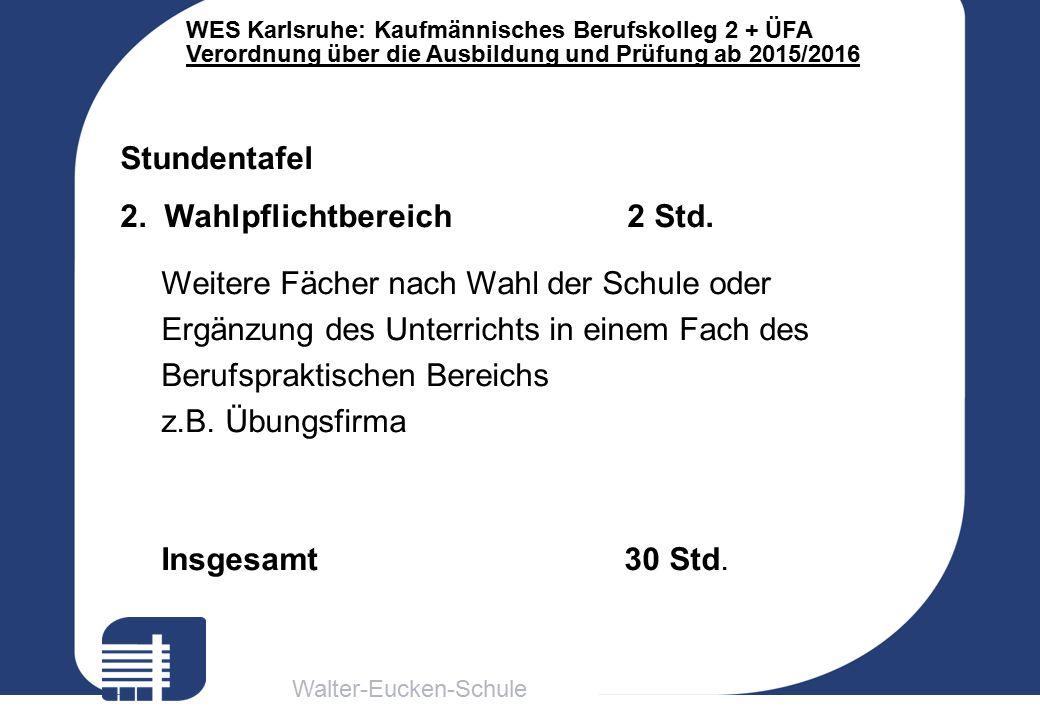 Walter-Eucken-Schule WES Karlsruhe: Kaufmännisches Berufskolleg 2 + ÜFA Verordnung über die Ausbildung und Prüfung ab 2015/2016 Stundentafel 2. Wahlpf