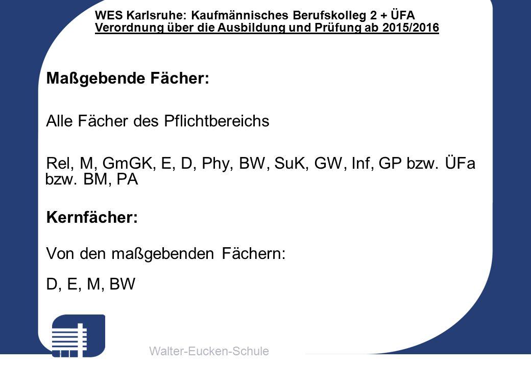 Walter-Eucken-Schule WES Karlsruhe: Kaufmännisches Berufskolleg 2 + ÜFA Verordnung über die Ausbildung und Prüfung ab 2015/2016 Maßgebende Fächer: Alle Fächer des Pflichtbereichs Rel, M, GmGK, E, D, Phy, BW, SuK, GW, Inf, GP bzw.