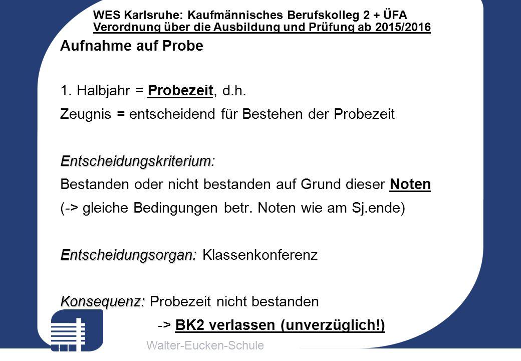 Walter-Eucken-Schule WES Karlsruhe: Kaufmännisches Berufskolleg 2 + ÜFA Verordnung über die Ausbildung und Prüfung ab 2015/2016 Aufnahme auf Probe 1.