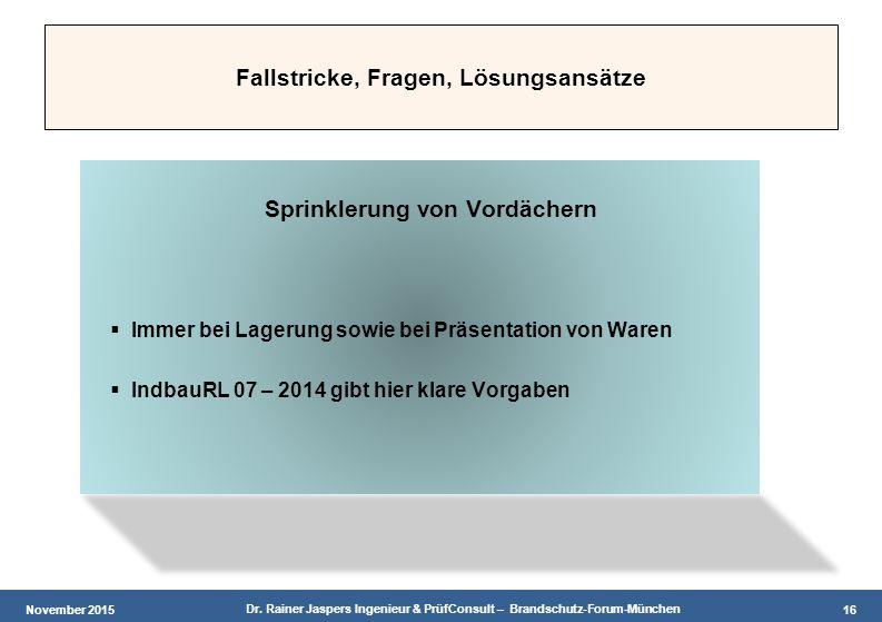 November 2015 Dr. Rainer Jaspers Ingenieur & PrüfConsult – Brandschutz-Forum-München 16 Fallstricke, Fragen, Lösungsansätze Sprinklerung von Vordächer