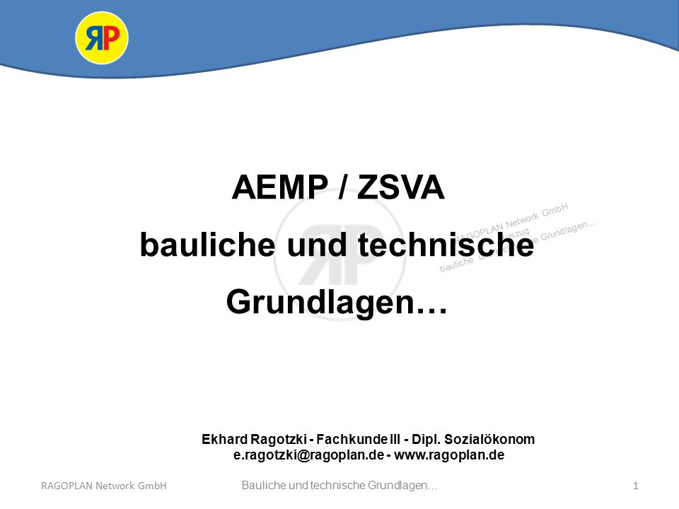 RAGOPLAN Network GmbH Auszug bauliche und technische Grundlagen… RAGOPLAN Network GmbHBauliche und technische Grundlagen…1 AEMP / ZSVA bauliche und technische Grundlagen… Ekhard Ragotzki - Fachkunde III - Dipl.