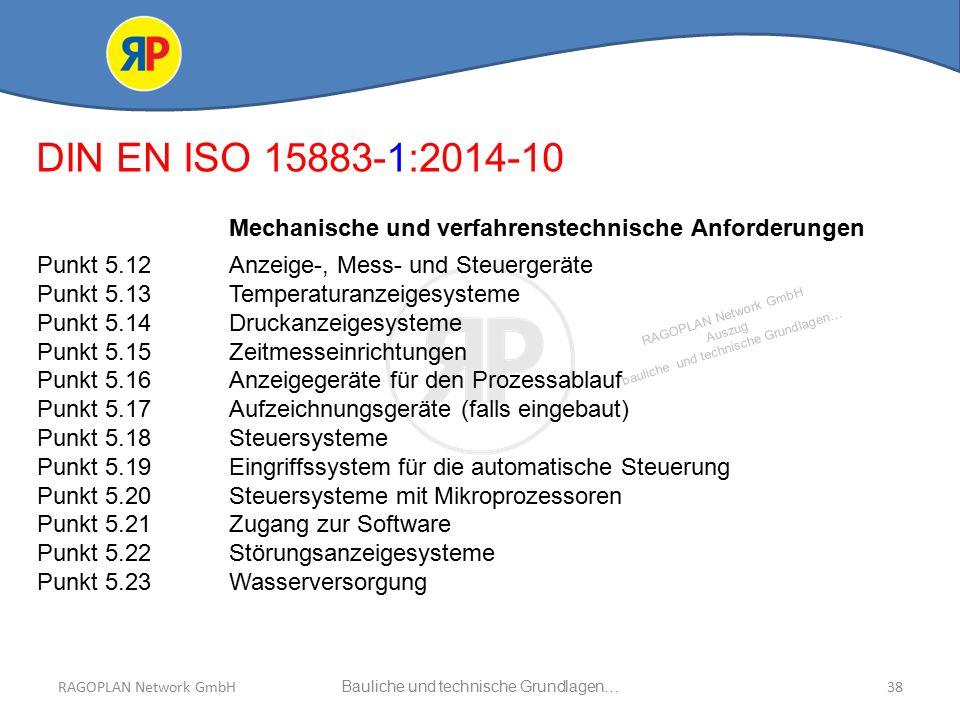 RAGOPLAN Network GmbH Auszug bauliche und technische Grundlagen… 38Bauliche und technische Grundlagen…RAGOPLAN Network GmbH DIN EN ISO 15883-1:2014-10 Mechanische und verfahrenstechnische Anforderungen Punkt 5.12 Anzeige-, Mess- und Steuergeräte Punkt 5.13 Temperaturanzeigesysteme Punkt 5.14Druckanzeigesysteme Punkt 5.15Zeitmesseinrichtungen Punkt 5.16Anzeigegeräte für den Prozessablauf Punkt 5.17Aufzeichnungsgeräte (falls eingebaut) Punkt 5.18Steuersysteme Punkt 5.19Eingriffssystem für die automatische Steuerung Punkt 5.20Steuersysteme mit Mikroprozessoren Punkt 5.21Zugang zur Software Punkt 5.22Störungsanzeigesysteme Punkt 5.23Wasserversorgung