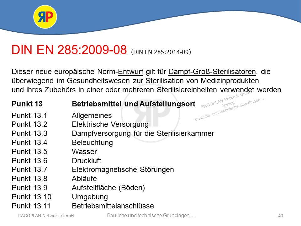 RAGOPLAN Network GmbH Auszug bauliche und technische Grundlagen… 40Bauliche und technische Grundlagen…RAGOPLAN Network GmbH DIN EN 285:2009-08 ( DIN EN 285:2014-09 ) Dieser neue europäische Norm-Entwurf gilt für Dampf-Groß-Sterilisatoren, die überwiegend im Gesundheitswesen zur Sterilisation von Medizinprodukten und ihres Zubehörs in einer oder mehreren Sterilisiereinheiten verwendet werden.