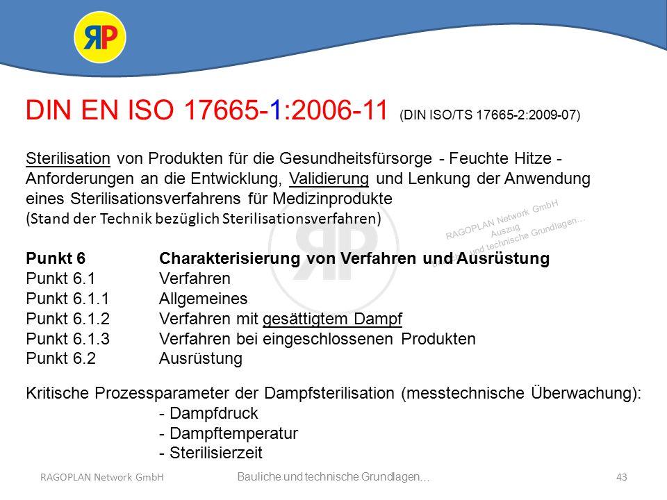 RAGOPLAN Network GmbH Auszug bauliche und technische Grundlagen… 43Bauliche und technische Grundlagen…RAGOPLAN Network GmbH DIN EN ISO 17665-1:2006-11 (DIN ISO/TS 17665-2:2009-07) Sterilisation von Produkten für die Gesundheitsfürsorge - Feuchte Hitze - Anforderungen an die Entwicklung, Validierung und Lenkung der Anwendung eines Sterilisationsverfahrens für Medizinprodukte (Stand der Technik bezüglich Sterilisationsverfahren) Punkt 6Charakterisierung von Verfahren und Ausrüstung Punkt 6.1 Verfahren Punkt 6.1.1Allgemeines Punkt 6.1.2 Verfahren mit gesättigtem Dampf Punkt 6.1.3 Verfahren bei eingeschlossenen Produkten Punkt 6.2 Ausrüstung Kritische Prozessparameter der Dampfsterilisation (messtechnische Überwachung): - Dampfdruck - Dampftemperatur - Sterilisierzeit
