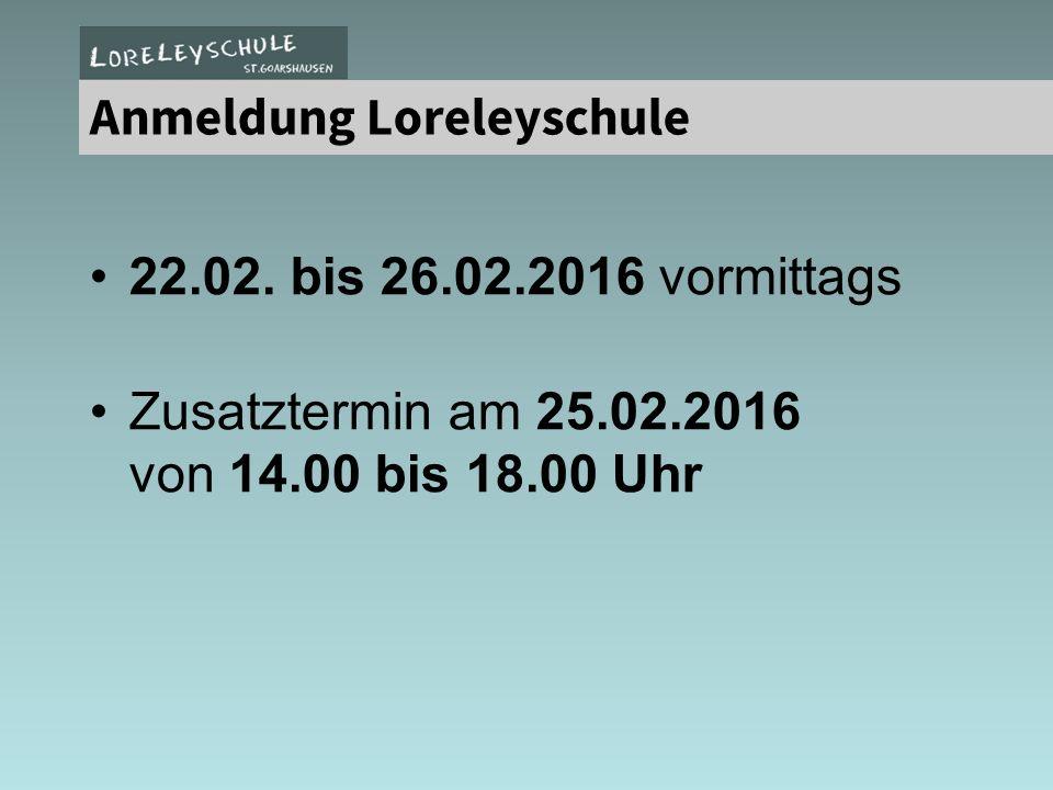 22.02. bis 26.02.2016 vormittags Zusatztermin am 25.02.2016 von 14.00 bis 18.00 Uhr Anmeldung Loreleyschule