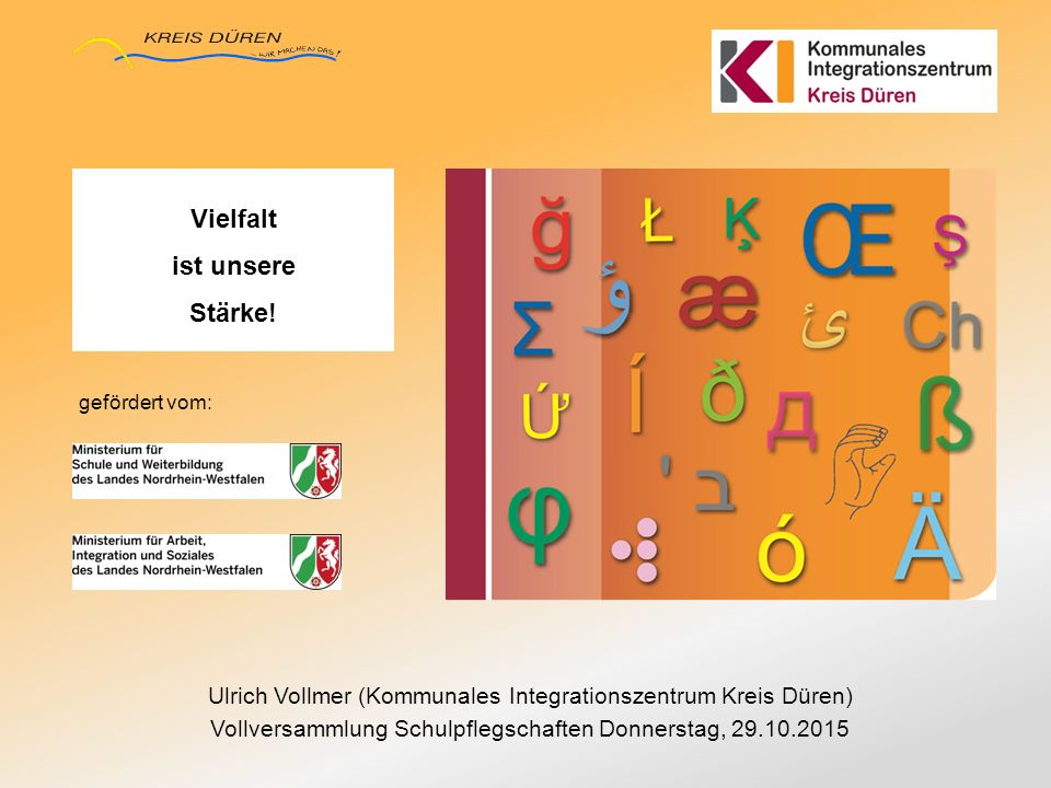 Ulrich Vollmer (Kommunales Integrationszentrum Kreis Düren) Vollversammlung Schulpflegschaften Donnerstag, 29.10.2015 Vielfalt ist unsere Stärke! gefö