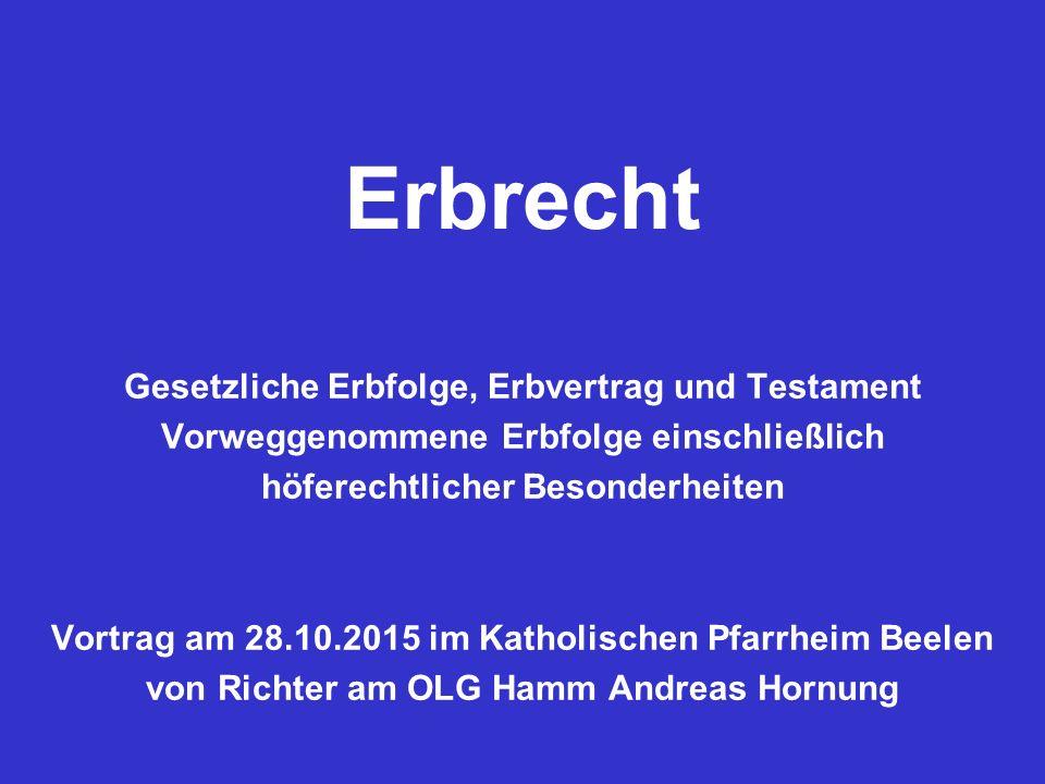 Erbrecht Gesetzliche Erbfolge, Erbvertrag und Testament Vorweggenommene Erbfolge einschließlich höferechtlicher Besonderheiten Vortrag am 28.10.2015 i