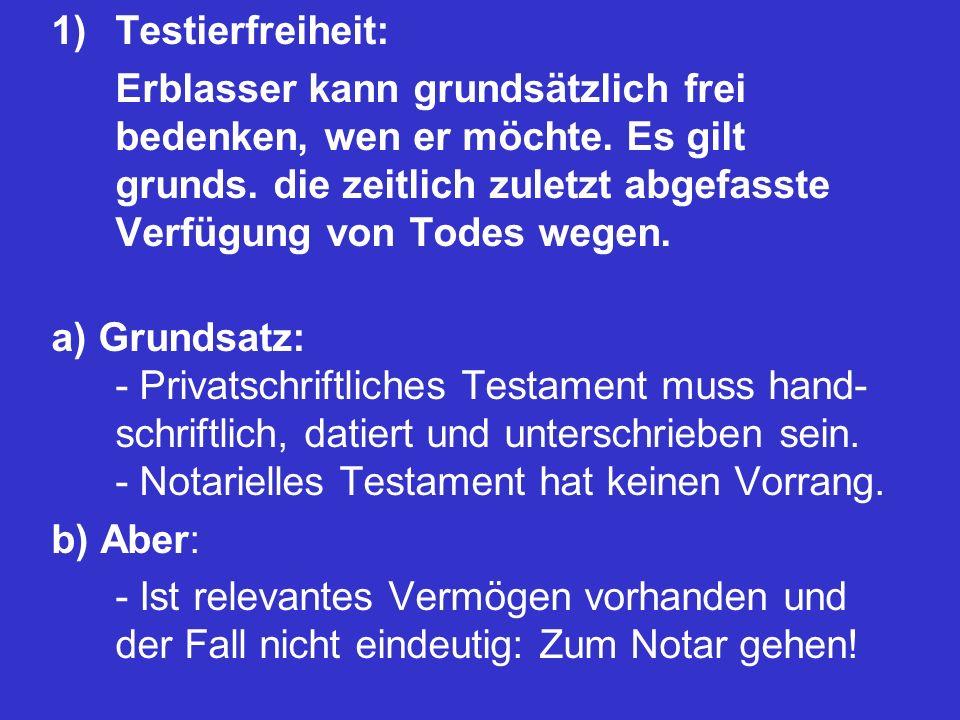 1)Testierfreiheit: Erblasser kann grundsätzlich frei bedenken, wen er möchte. Es gilt grunds. die zeitlich zuletzt abgefasste Verfügung von Todes wege