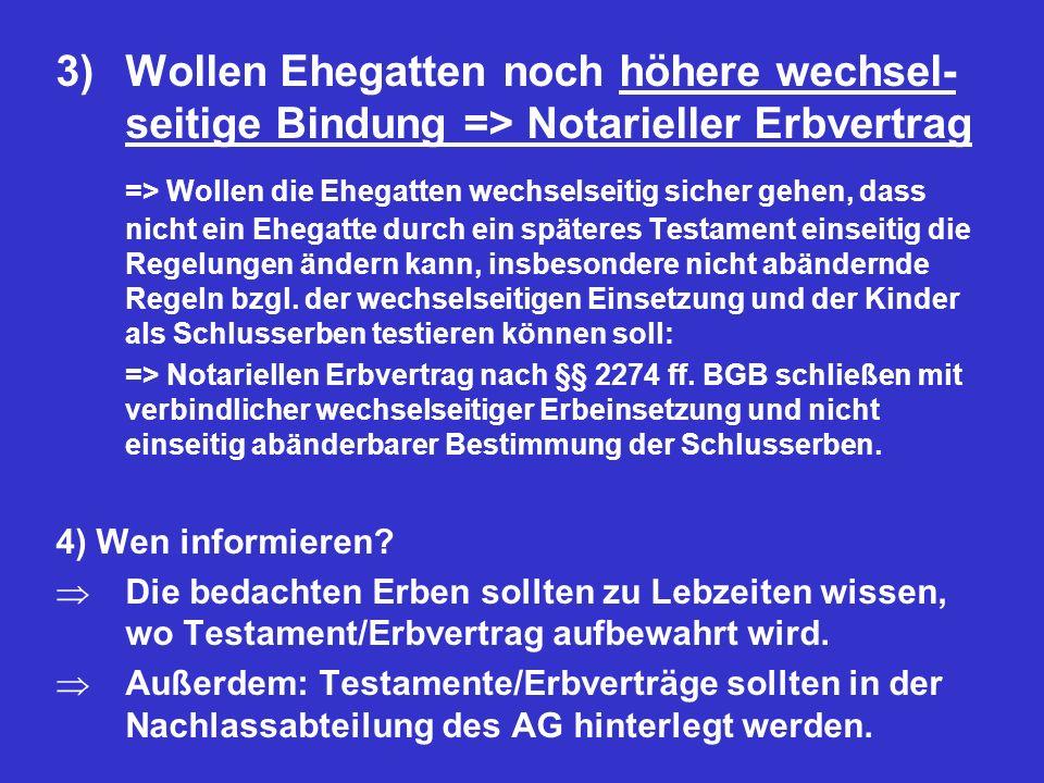 3)Wollen Ehegatten noch höhere wechsel- seitige Bindung => Notarieller Erbvertrag => Wollen die Ehegatten wechselseitig sicher gehen, dass nicht ein E