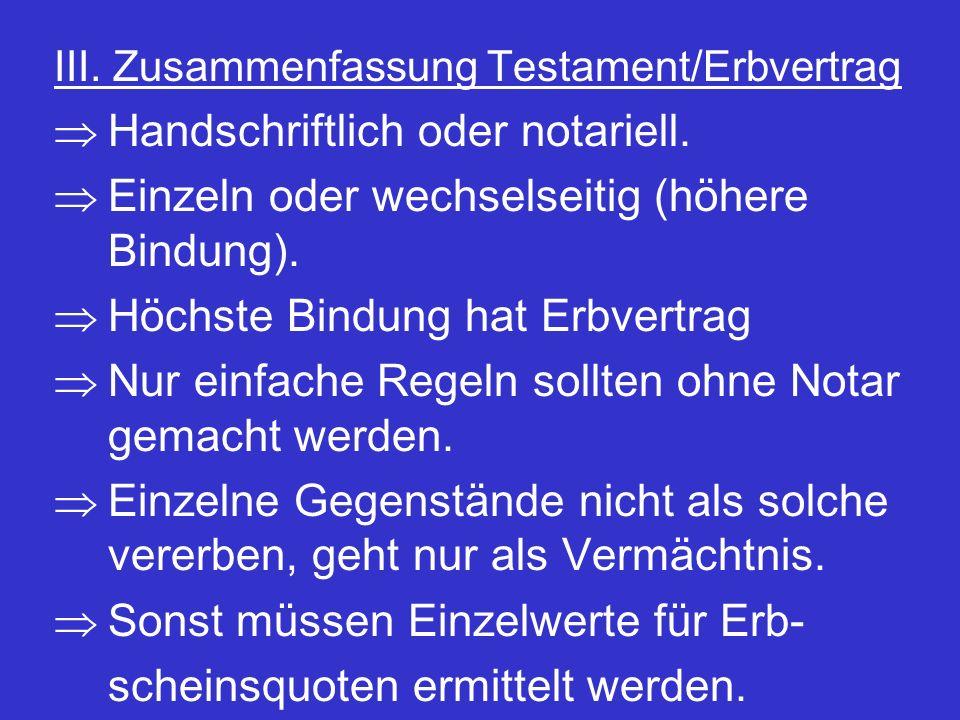 III. Zusammenfassung Testament/Erbvertrag  Handschriftlich oder notariell.  Einzeln oder wechselseitig (höhere Bindung).  Höchste Bindung hat Erbve