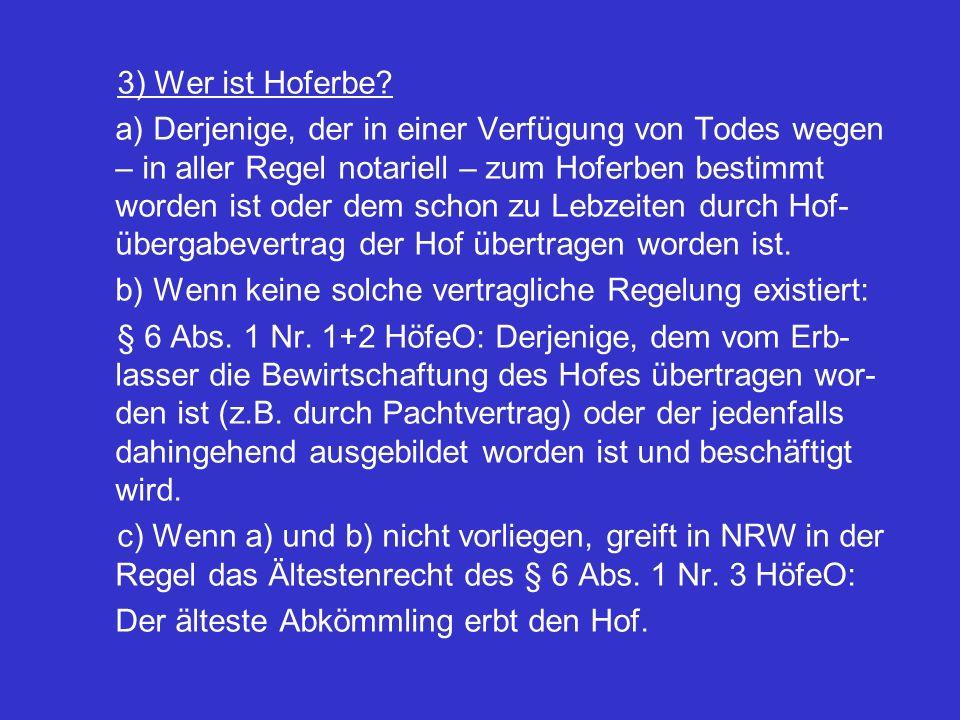 3) Wer ist Hoferbe? a) Derjenige, der in einer Verfügung von Todes wegen – in aller Regel notariell – zum Hoferben bestimmt worden ist oder dem schon
