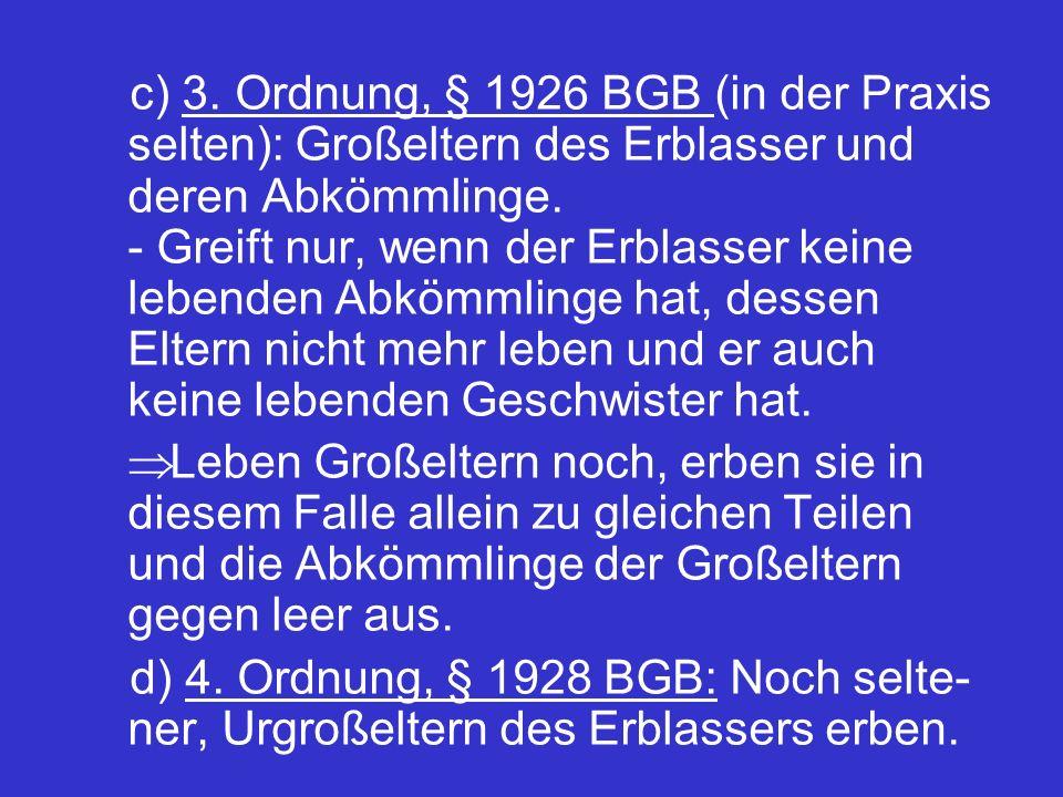 c) 3. Ordnung, § 1926 BGB (in der Praxis selten): Großeltern des Erblasser und deren Abkömmlinge. - Greift nur, wenn der Erblasser keine lebenden Abkö