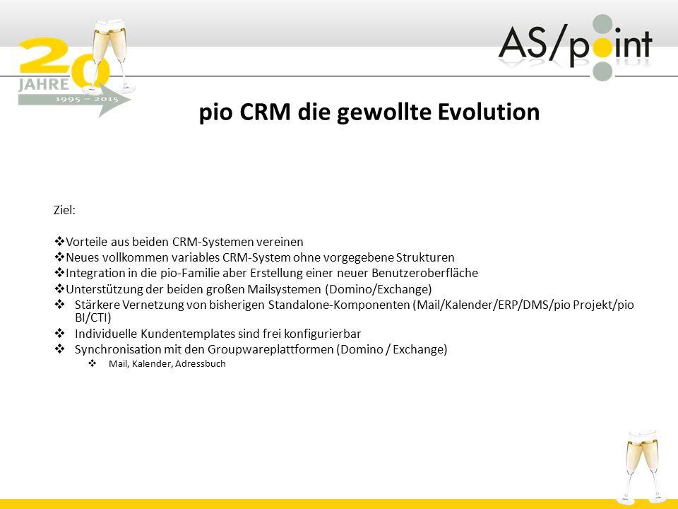 pio CRM die gewollte Evolution Ziel:  Vorteile aus beiden CRM-Systemen vereinen  Neues vollkommen variables CRM-System ohne vorgegebene Strukturen  Integration in die pio-Familie aber Erstellung einer neuer Benutzeroberfläche  Unterstützung der beiden großen Mailsystemen (Domino/Exchange)  Stärkere Vernetzung von bisherigen Standalone-Komponenten (Mail/Kalender/ERP/DMS/pio Projekt/pio BI/CTI)  Individuelle Kundentemplates sind frei konfigurierbar  Synchronisation mit den Groupwareplattformen (Domino / Exchange)  Mail, Kalender, Adressbuch
