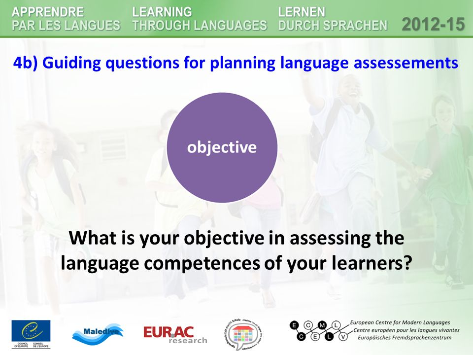 4b) Guiding questions for planning language assessements What is your objective in assessing the language competences of your learners?
