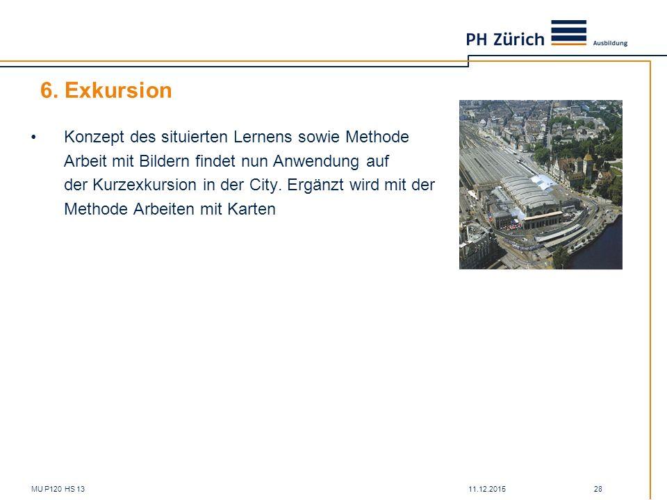 11.12.2015MU P120 HS 13 28 6. Exkursion Konzept des situierten Lernens sowie Methode Arbeit mit Bildern findet nun Anwendung auf der Kurzexkursion in