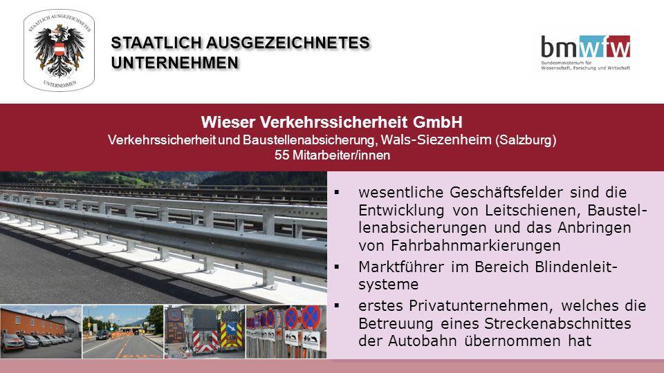  wesentliche Geschäftsfelder sind die Entwicklung von Leitschienen, Baustel- lenabsicherungen und das Anbringen von Fahrbahnmarkierungen  Marktführer im Bereich Blindenleit- systeme  erstes Privatunternehmen, welches die Betreuung eines Streckenabschnittes der Autobahn übernommen hat Wieser Verkehrssicherheit GmbH Verkehrssicherheit und Baustellenabsicherung, Wals-Siezenheim (Salzburg) 55 Mitarbeiter/innen STAATLICH AUSGEZEICHNETES UNTERNEHMEN