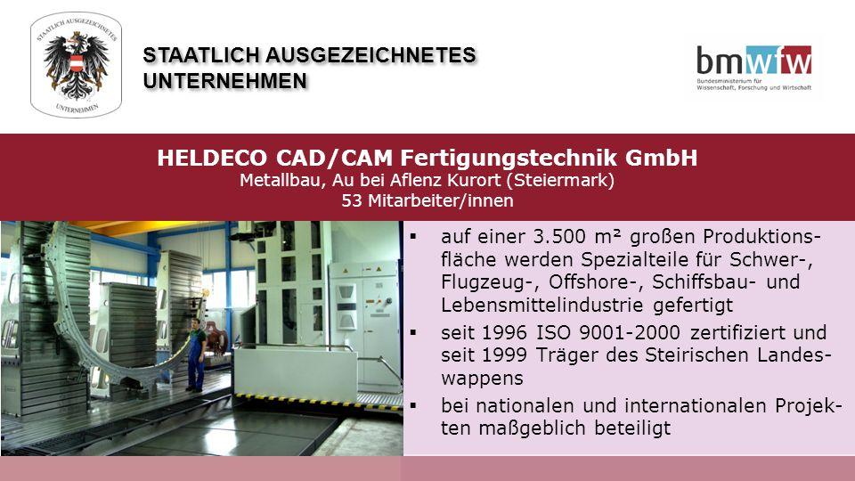  auf einer 3.500 m² großen Produktions- fläche werden Spezialteile für Schwer-, Flugzeug-, Offshore-, Schiffsbau- und Lebensmittelindustrie gefertigt  seit 1996 ISO 9001-2000 zertifiziert und seit 1999 Träger des Steirischen Landes- wappens  bei nationalen und internationalen Projek- ten maßgeblich beteiligt HELDECO CAD/CAM Fertigungstechnik GmbH Metallbau, Au bei Aflenz Kurort (Steiermark) 53 Mitarbeiter/innen STAATLICH AUSGEZEICHNETES UNTERNEHMEN