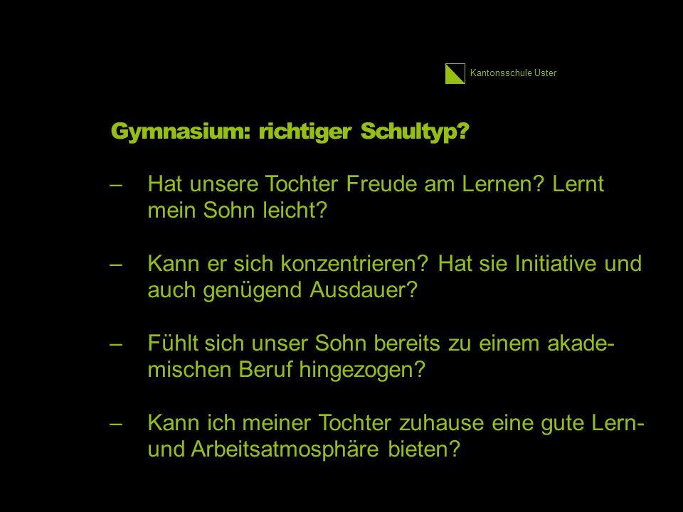 Kantonsschule Uster Gymnasium: richtiger Schultyp? –Hat unsere Tochter Freude am Lernen? Lernt mein Sohn leicht? –Kann er sich konzentrieren? Hat sie