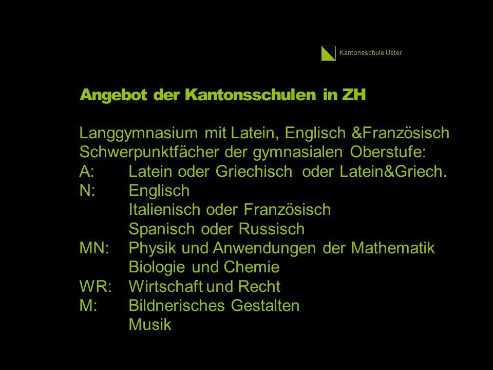 Kantonsschule Uster Angebot der Kantonsschulen in ZH Langgymnasium mit Latein, Englisch &Französisch Schwerpunktfächer der gymnasialen Oberstufe: A:Latein oder Griechisch oder Latein&Griech.